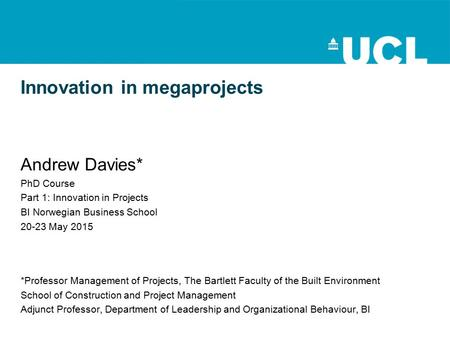 Innovation in megaprojects Andrew Davies* PhD Course Part 1: Innovation in Projects BI Norwegian Business School 20-23 May 2015 *Professor Management of.