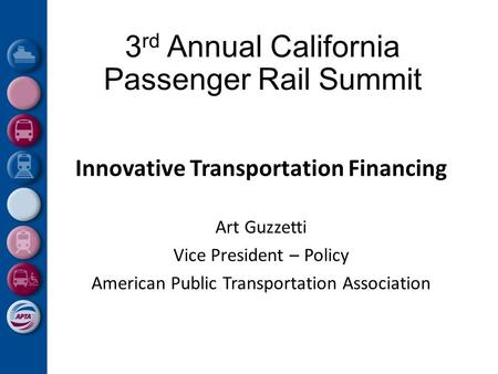 3 rd Annual California Passenger Rail Summit Innovative Transportation Financing Art Guzzetti Vice President – Policy American Public Transportation Association.