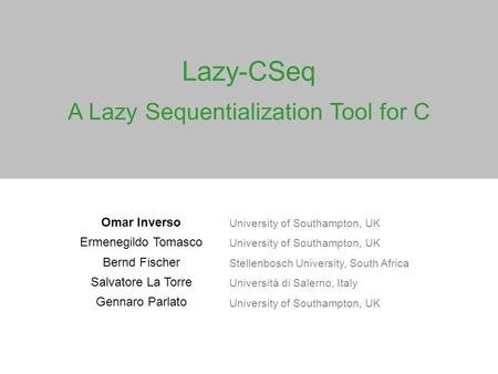 Lazy-CSeq A Lazy Sequentialization Tool for C Omar Inverso University of Southampton, UK Ermenegildo Tomasco University of Southampton, UK Bernd Fischer.