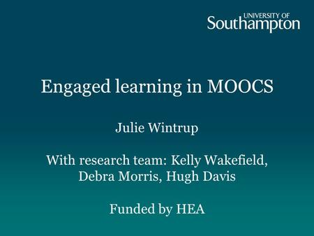 Engaged learning in MOOCS Julie Wintrup With research team: Kelly Wakefield, Debra Morris, Hugh Davis Funded by HEA.