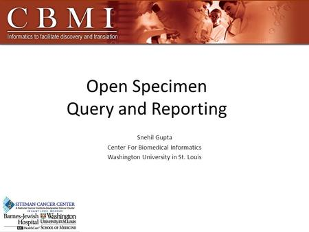 Open Specimen Query and Reporting Snehil Gupta Center For Biomedical Informatics Washington University in St. Louis.