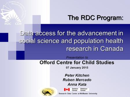The RDC Program: Data access for the advancement in social science and population health research in Canada Presentation to Offord Centre for <strong>Child</strong> Studies.
