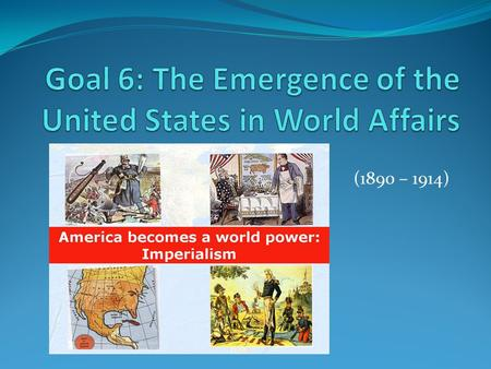 (1890 – 1914). Goal 6 – Students will be able to analyze causes and effects of the United States emergence as a world power. 6.01 – Examine the factors.