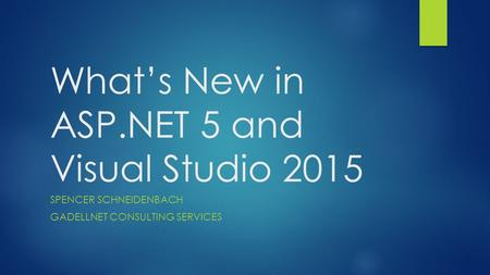 What's New in ASP.NET 5 and Visual Studio 2015 SPENCER SCHNEIDENBACH GADELLNET CONSULTING SERVICES.