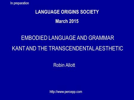 LANGUAGE ORIGINS SOCIETY March 2015 Robin Allott  EMBODIED LANGUAGE AND GRAMMAR KANT AND THE TRANSCENDENTAL AESTHETIC In preparation.