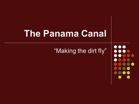 "The Panama Canal ""Making the dirt fly"". The Spanish American war pointed out the need for a canal through the Western Hemisphere."