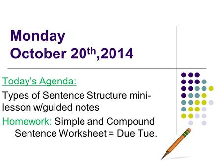 Monday October 20 th,2014 Today's Agenda: Types of Sentence Structure mini- lesson w/guided notes Homework: Simple and Compound Sentence Worksheet = Due.