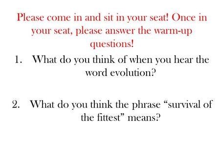 Please come in and sit in your seat! Once in your seat, please answer the warm-up questions! 1.What do you think of when you hear the word evolution? 2.What.