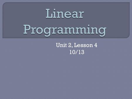 Unit 2, Lesson 4 10/13.  Optimization – finding the maximum or minimum value of some quantity  Linear Programming – the process of optimizing an objective.