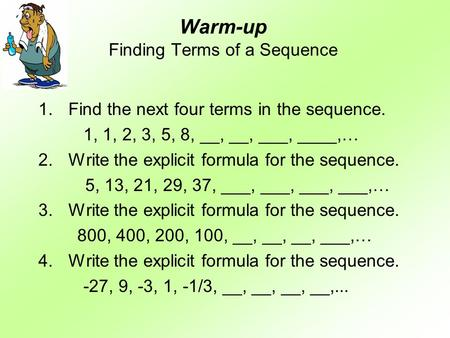 Warm-up Finding Terms of a Sequence 1.Find the next four terms in the sequence. 1, 1, 2, 3, 5, 8, __, __, ___, ____,… 2.Write the explicit formula for.