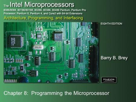 Chapter 8: Programming the Microprocessor. Copyright ©2009 by Pearson Education, Inc. Upper Saddle River, New Jersey 07458 All rights reserved. The Intel.