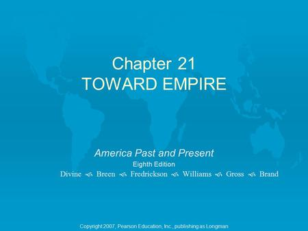 Chapter 21 TOWARD EMPIRE America Past and Present Eighth Edition Divine  Breen  Fredrickson  Williams  Gross  Brand Copyright 2007, Pearson Education,