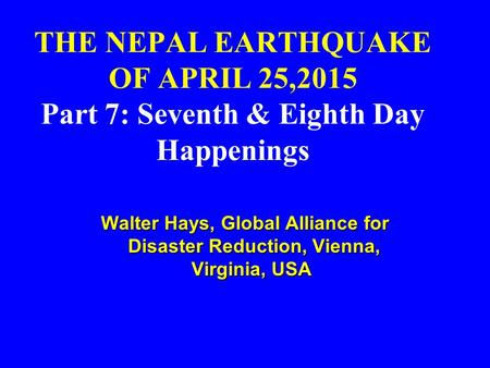 THE NEPAL EARTHQUAKE OF APRIL 25,2015 Part 7: Seventh & Eighth Day Happenings Walter Hays, Global Alliance for Disaster Reduction, Vienna, Virginia, USA.