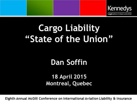 "Cargo Liability ""State of the Union"" Dan Soffin 18 April 2015 Montreal, Quebec Eighth Annual McGill Conference on International Aviation Liability & Insurance."