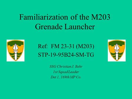 Familiarization of the M203 Grenade Launcher Ref: FM 23-31 (M203) STP-19-95B24-SM-TG SSG Christian J. Behr 1st Squad Leader Det 1, 169th MP Co.