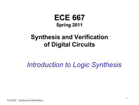 ECE 667 - Synthesis & Verification 1 ECE 667 Spring 2011 ECE 667 Spring 2011 Synthesis and Verification of Digital Circuits Introduction to Logic Synthesis.
