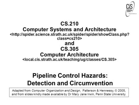 Pipeline Control Hazards: Detection and Circumvention Adapted from Computer Organization and Design, Patterson & Hennessy, © 2005, and from slides kindly.