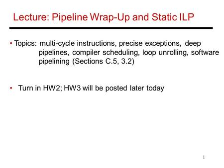 1 Lecture: Pipeline Wrap-Up and Static ILP Topics: multi-cycle instructions, precise exceptions, deep pipelines, compiler scheduling, loop unrolling, software.