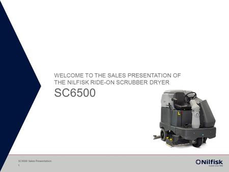 Welcome to the Sales Presentation of THE Nilfisk RIDE-ON Scrubber Dryer SC6500 SC6500 Sales Presentation.