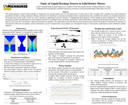 Study of Liquid Breakup Process in Solid Rocket Motors Author: Michael Stefik & Bryan Sinkovec, Co-Author: Yi Hsin Yen, Faculty Advisor: Professor Ryoichi.