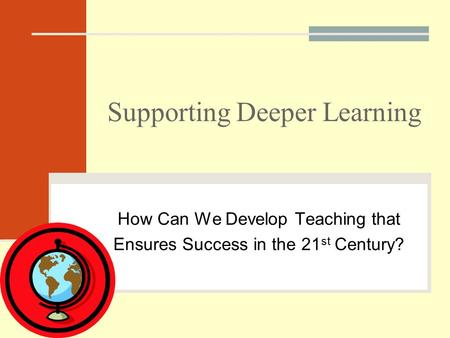 Supporting Deeper Learning How Can We Develop Teaching that Ensures Success in the 21 st Century?