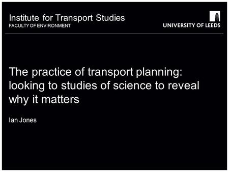 Institute for Transport Studies FACULTY OF ENVIRONMENT The practice of transport planning: looking to studies of science to reveal why it matters Ian Jones.