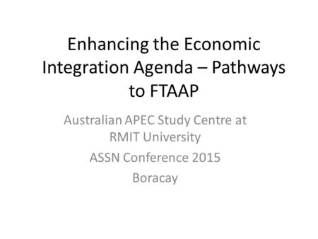 Enhancing the Economic Integration Agenda – Pathways to FTAAP Australian APEC Study Centre at RMIT University ASSN Conference 2015 Boracay.