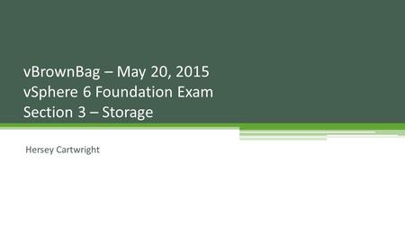 Hersey Cartwright vBrownBag – May 20, 2015 vSphere 6 Foundation Exam Section 3 – Storage.