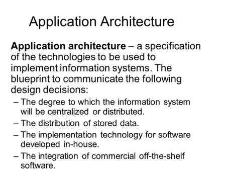 Application Architecture Application architecture – a specification of the technologies to be used to implement information systems. The blueprint to communicate.