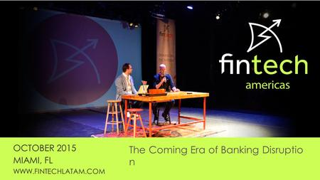 OCTOBER 2015 MIAMI, FL WWW.FINTECHLATAM.COM The Coming Era of Banking Disruptio n.