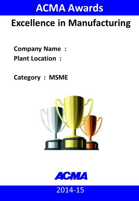 2014-15 ACMA Awards Company Name : Plant Location : Category : MSME Excellence in Manufacturing.