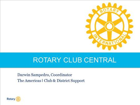 ROTARY CLUB CENTRAL Darwin Sampedro, Coordinator The Americas I Club & District Support.