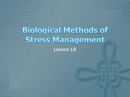 Lesson 18. Learning Objectives  To understand biological methods of stress management. Success Criteria 1. Produce evaluation notes about the use of.