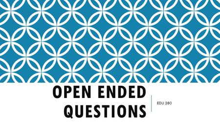 OPEN ENDED QUESTIONS EDU 280. OPEN ENDED QUESTIONS Questions that have more than one right answer, or ones than can be answered in many ways Divergent.