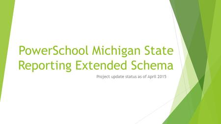PowerSchool Michigan State Reporting Extended Schema Project update status as of April 2015.