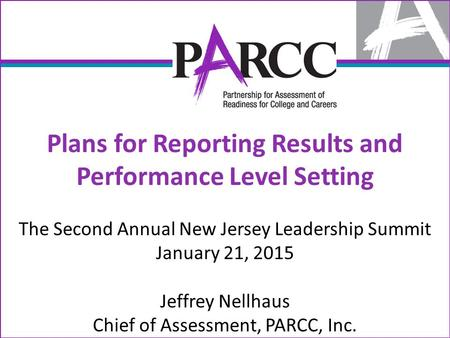 Plans for Reporting Results and Performance Level Setting The Second Annual New Jersey Leadership Summit January 21, 2015 Jeffrey Nellhaus Chief of Assessment,