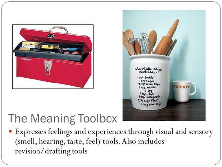 The Meaning Toolbox Expresses feelings and experiences through visual and sensory (smell, hearing, taste, feel) tools. Also includes revision/drafting.