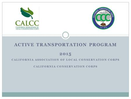 ACTIVE TRANSPORTATION PROGRAM 2015 CALIFORNIA ASSOCIATION OF LOCAL CONSERVATION CORPS CALIFORNIA CONSERVATION CORPS.