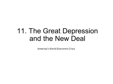 11. The Great Depression and the New Deal America's World Economic Crisis.