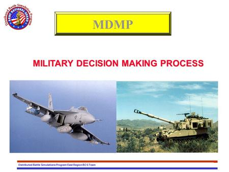 Distributed Battle Simulations Program East Region BOS Team MILITARY DECISION MAKING PROCESS MDMP.