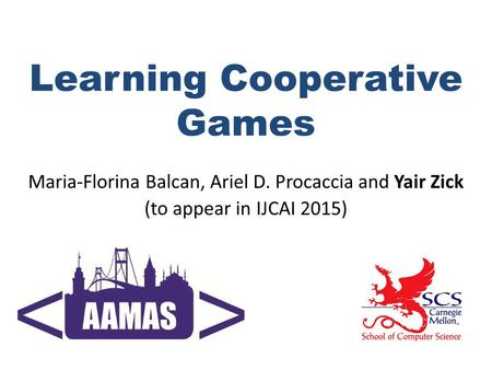 Learning Cooperative Games Maria-Florina Balcan, Ariel D. Procaccia and Yair Zick (to appear in IJCAI 2015)