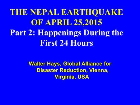 THE NEPAL EARTHQUAKE OF APRIL 25,2015 Part 2: Happenings During the First 24 Hours Walter Hays, Global Alliance for Disaster Reduction, Vienna, Virginia,