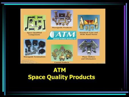 1 ATM Space Quality Products. 2 Advanced Technical Materials, Inc Who We Are - Where We Are Microwave Components to 60GHz Founded 1990, Privately Owned.