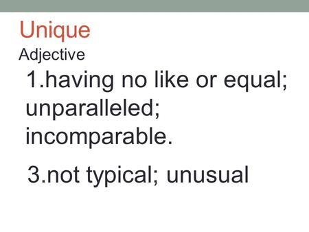 Unique Adjective 1.having no like or equal; unparalleled; incomparable. 3.not typical; unusual.