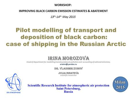 Pilot modelling of transport and deposition of black carbon: case of shipping in the Russian Arctic Irina Morozova Head of Department for modelling transboundary.