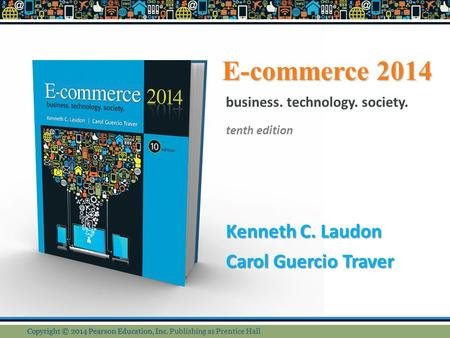 E-commerce 2014 Kenneth C. Laudon Carol Guercio Traver business. technology. society. tenth edition Copyright © 2014 Pearson Education, Inc. Copyright.