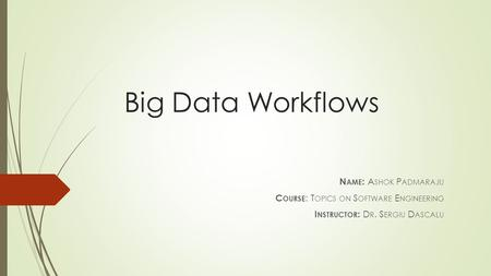 Big Data Workflows N AME : A SHOK P ADMARAJU C OURSE : T OPICS ON S OFTWARE E NGINEERING I NSTRUCTOR : D R. S ERGIU D ASCALU.