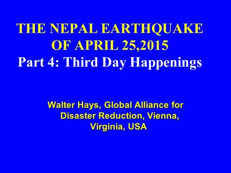 THE NEPAL EARTHQUAKE OF APRIL 25,2015 Part 4: Third Day Happenings Walter Hays, Global Alliance for Disaster Reduction, Vienna, Virginia, USA Walter Hays,