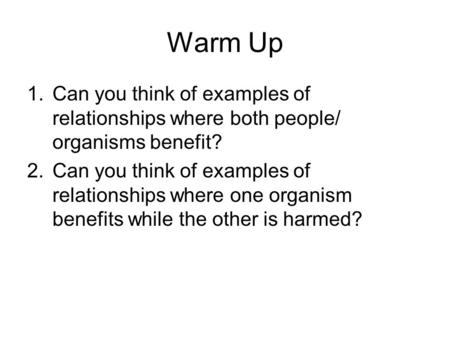 Warm Up Can you think of examples of relationships where both people/ organisms benefit? Can you think of examples of relationships where one organism.