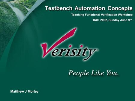 Title of Presentation Presenter Matthew J Morley Teaching Functional Verification Workshop DAC 2002, Sunday June 9 th. Testbench Automation Concepts.